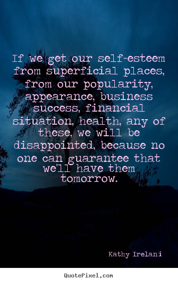 Success quotes - If we get our self-esteem from superficial places, from..