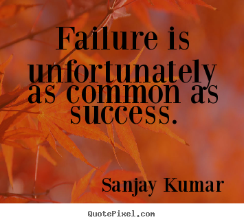 Quotes about success - Failure is unfortunately as common as success.