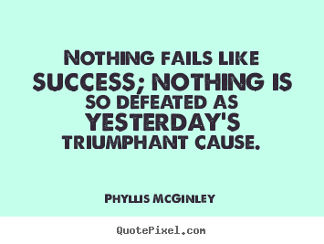 Phyllis McGinley photo quotes - Nothing fails like success; nothing is so defeated.. - Success quotes