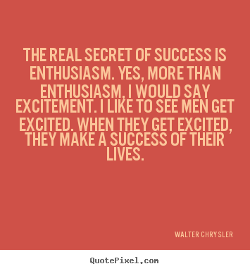 Design your own picture quotes about success - The real secret of success is enthusiasm. yes, more than enthusiasm,..