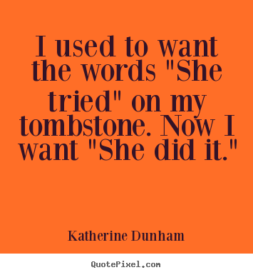 "Katherine Dunham picture quotes - I used to want the words ""she tried"" on my tombstone. now i want ""she.. - Success quote"