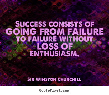 Success quotes - Success consists of going from failure to failure without loss of enthusiasm.