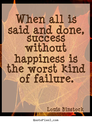 Success quotes - When all is said and done, success without happiness is the worst kind..