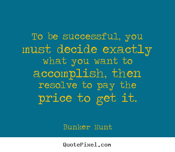 Bunker Hunt picture quotes - To be successful, you must decide exactly what you.. - Success quotes