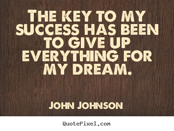 John Johnson picture quotes - The key to my success has been to give up everything for my.. - Success quote