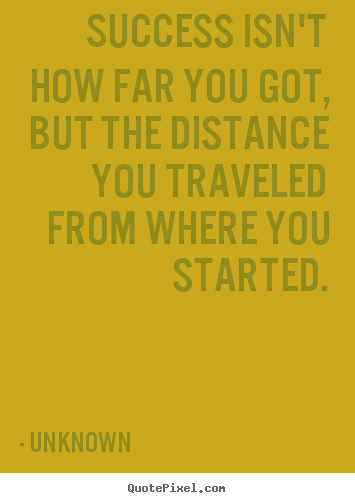 Success isn't how far you got, but the distance you traveled.. Unknown greatest success quotes