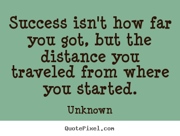 Quotes about success - Success isn't how far you got, but the distance you traveled from..