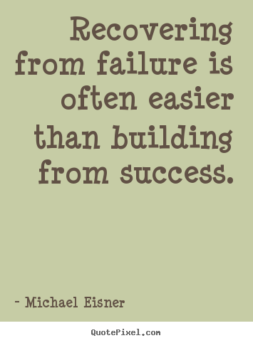Recovering from failure is often easier than building from.. Michael Eisner great success sayings