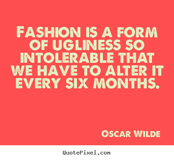 Quotes about success - Fashion is a form of ugliness so intolerable that we have to alter..