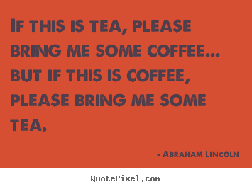 Success sayings - If this is tea, please bring me some coffee.....