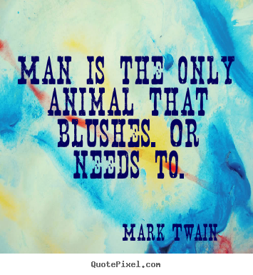 Success quotes - Man is the only animal that blushes. or needs to.