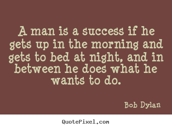 Bob Dylan picture quotes - A man is a success if he gets up in the morning and gets to bed.. - Success quotes