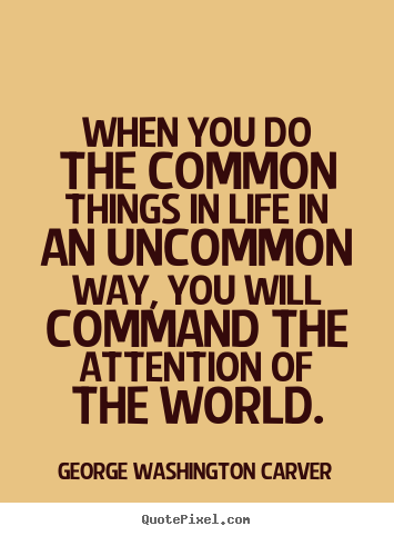 When you do the common things in life in an uncommon way,.. George Washington Carver famous success quotes