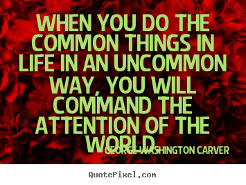Customize picture quote about success - When you do the common things in life in an uncommon way, you will..