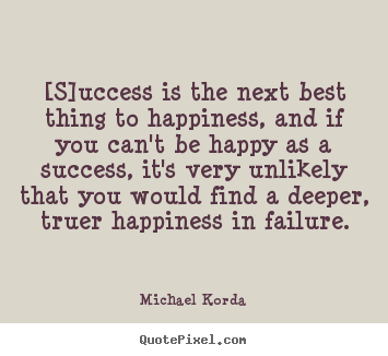 [s]uccess is the next best thing to happiness, and if you can't be.. Michael Korda greatest success quotes