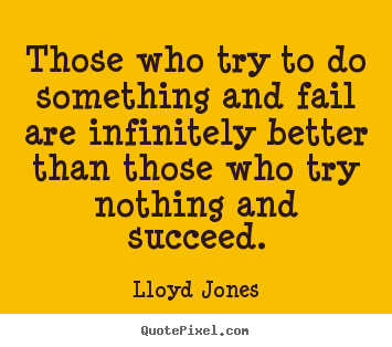 Create your own picture quote about success - Those who try to do something and fail are infinitely better than those..