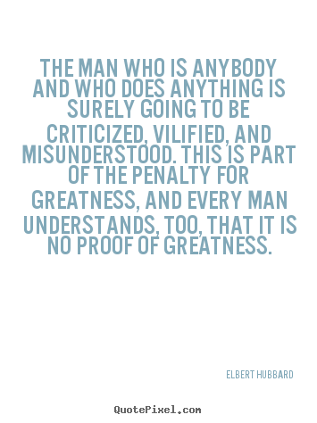 The man who is anybody and who does anything is surely going to be criticized,.. Elbert Hubbard best success quotes
