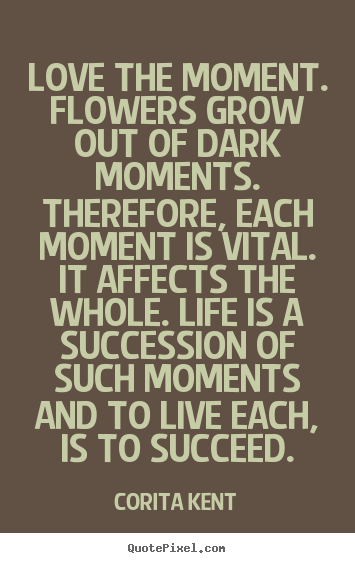Corita Kent image quote - Love the moment. flowers grow out of dark moments. therefore, each.. - Success quotes