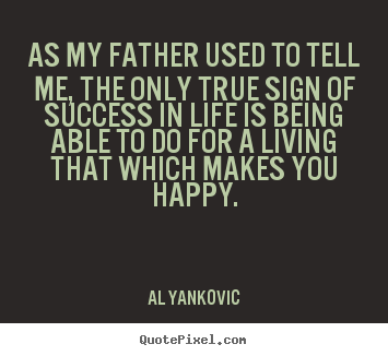 Quotes about success - As my father used to tell me, the only true sign..