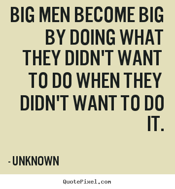 Big men become big by doing what they didn't want to.. Unknown good success quotes