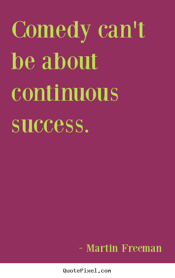 Quote about success - Comedy can't be about continuous success.
