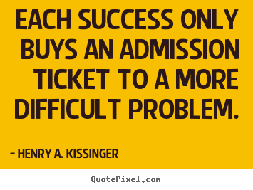Henry A. Kissinger photo quote - Each success only buys an admission ticket to a more difficult.. - Success sayings
