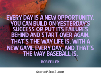 Every day is a new opportunity. you can build.. Bob Feller  success quotes