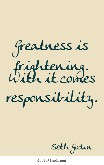 Greatness is frightening. with it comes responsibility. Seth Godin greatest success quote