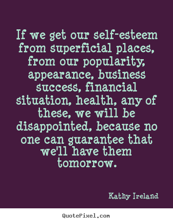Success quotes - If we get our self-esteem from superficial places, from our..