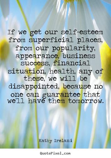 If we get our self-esteem from superficial places, from our popularity,.. Kathy Ireland best success quotes