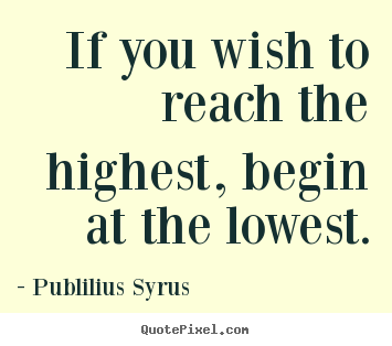 Success quotes - If you wish to reach the highest, begin at the lowest.