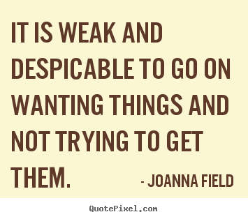 Joanna Field picture quotes - It is weak and despicable to go on wanting things and not trying.. - Success quotes