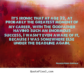 Francis Ford Coppola poster quotes - It's ironic that at age 32, at probably the greatest moment.. - Success sayings