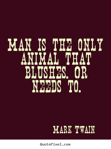 Success quotes - Man is the only animal that blushes. or needs..