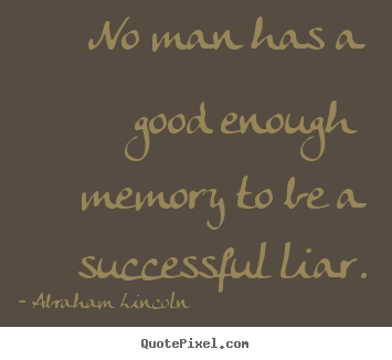 No man has a good enough memory to be a successful liar. Abraham Lincoln popular success quotes