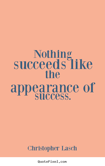 Nothing succeeds like the appearance of success. Christopher Lasch popular success quotes