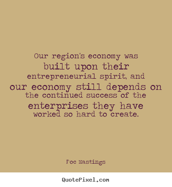 Design your own picture quotes about success - Our region's economy was built upon their..