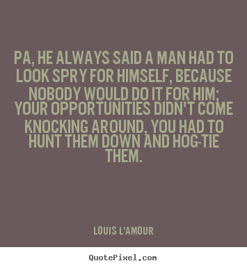 Pa, he always said a man had to look spry for.. Louis L'Amour best success quotes