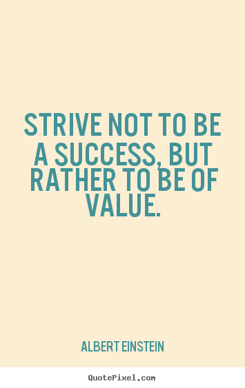 Success quotes - Strive not to be a success, but rather to be of value.