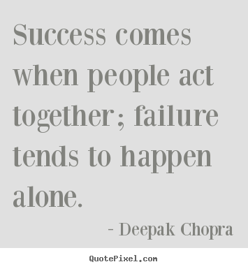 Quote about success - Success comes when people act together; failure tends to happen alone.