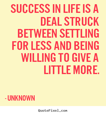 Success quote - Success in life is a deal struck between settling for less and..
