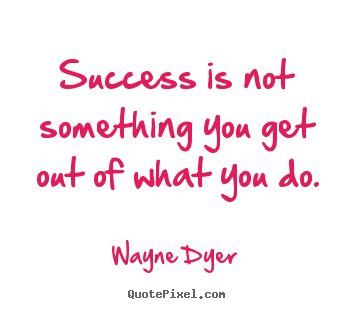 Success quote - Success is not something you get out of what you do.