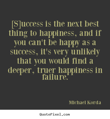 Quotes about success - [s]uccess is the next best thing to happiness,..