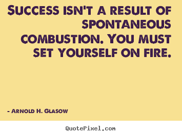 Success isn't a result of spontaneous combustion... Arnold H. Glasow  success quotes