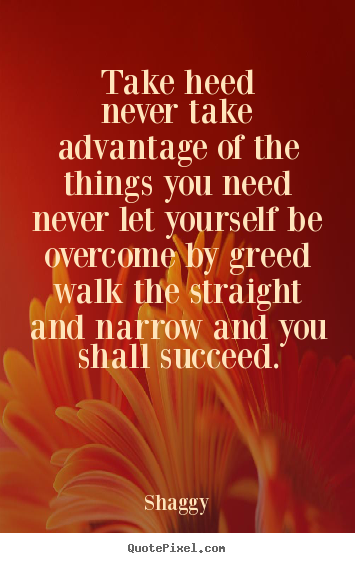Quote about success - Take heednever take advantage of the things..