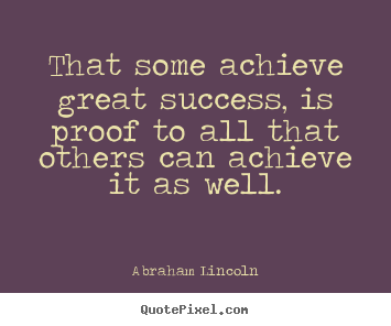 Create custom picture quotes about success - That some achieve great success, is proof to all that others..