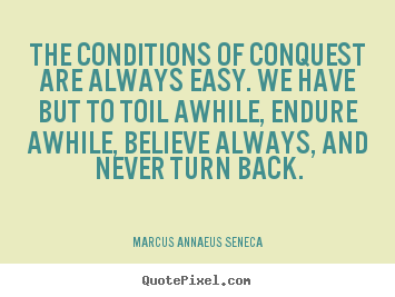The conditions of conquest are always easy. we have but to toil.. Marcus Annaeus Seneca popular success quotes