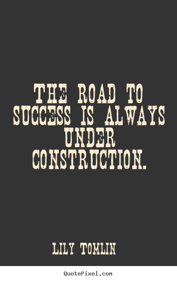 Lily Tomlin image quotes - The road to success is always under construction. - Success quotes