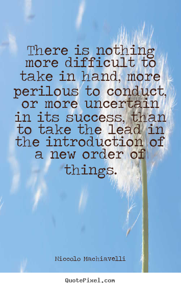There is nothing more difficult to take in.. Niccolo Machiavelli great success quotes