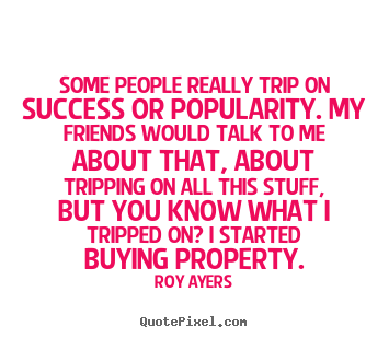 Roy Ayers picture quote - Some people really trip on success or popularity. my friends.. - Success quote